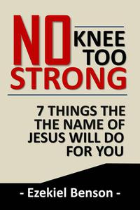 No Knee too Strong: 7 Things the Name of Jesus will do for You