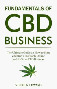 Fundamentals of CBD Business: The Ultimate Guide on How to Start and Run a Profitable Online and In-Store CBD Business