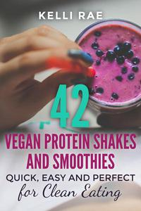 42 Vegan Protein Shakes and Smoothies:  Quick, Easy and Perfect for Clean Eating