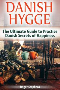 Danish Hygge: The Ultimate Guide to Practice Danish Secrets of Happiness