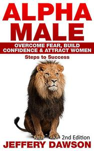 Alpha Male: Overcome Fear, Build Confidence & Attract Women: Steps To Success