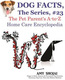 Dog Facts, The Series #23: The Pet Parent's A-to-Z Home Care Encyclopedia