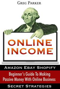 Online Income: Beginner's Guide To Making passive Money with online business (Amazon, Ebay, Web Design, Shopify, Secret Strategies)