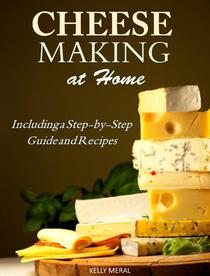 Cheesemaking at Home Including a Step-by-Step Guide and Recipes