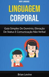 Linguagem Corporal: Guia Simples De Domínio, Elevação De Status E Comunicação Não Verbal ( Body Language)