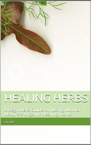 Healing Herbs: A Beginners Guide On Using Mother Nature's Organic Healing Herbs