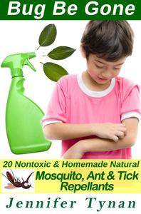 Bug Be Gone: 20 Non-Toxic & Natural Homemade Mosquito, Ant & Tick Repellents