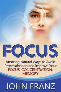 Focus - Amazing Natural Ways to Avoid Procrastination and Improve Your Focus, Concentration, Memory