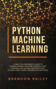 Python Machine Learning: A Practical Beginner's Guide to Understanding Machine Learning, Deep Learning and Neural Networks with Python, Scikit-Learn, Tensorflow and Keras
