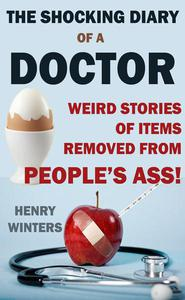 The Shocking Diary of a Doctor: Weird Stories of Items Removed from People's Ass