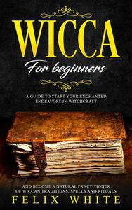 Wicca for Beginners: A Guide to Start your Enchanted Endeavors in Witchcraft and Become a Natural Practitioner of Wiccan Traditions, Spells and Rituals
