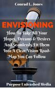 Envisioning: How To Take All Your Hopes, Dreams & Desires And Seamlessly Fit Them Into A Clear Vision Road-Map You Can Follow