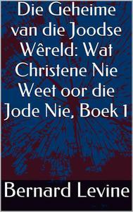 Die Geheime van die Joodse Wêreld: Wat Christene Nie Weet oor die Jode Nie, Boek 1