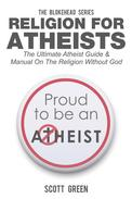 Religion For Atheists: The Ultimate Atheist Guide &Manual on the Religion without God