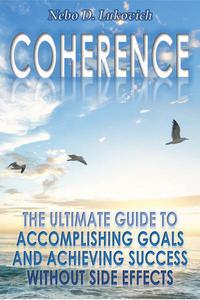 Coherence: The Ultimate Guide to Accomplishing Goals and Achieving Success Without Side Effects