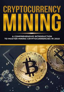 Cryptocurrency Mining - A Comprehensive Introduction To Master Mining Cryptocurrencies in 2018