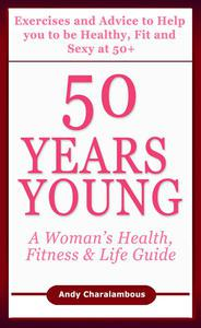 50 Years Young - Exercises & Advice to Help You to Be Healthy, Fit & Sexy at 50