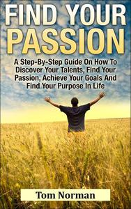 Find Your Passion: A Step-By-Step Guide On How To Discover Your Talents, Find Your Passion, Achieve Your Goals And Find Your Purpose In Life