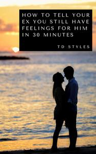 How to Tell Your Ex You Still Have Feelings for Him in 30 Minutes