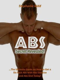 Abs Secret Revealed! : The Ultimate Guide on How to Get a Six Pack Abs With Abs Exercise and Abs Diet Today!