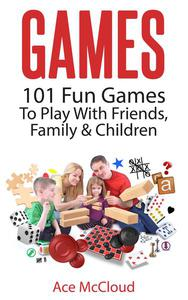 Games: 101 Fun Games To Play With Friends, Family & Children
