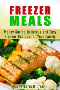 Freezer Meals: Money Saving Delicious and Easy Freezer Recipes for Your Family