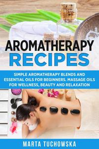 Aromatherapy Recipes Simple Aromatherapy Blends and Essential Oils for Beginners Massage Oils for Wellness, Beauty and Relaxation