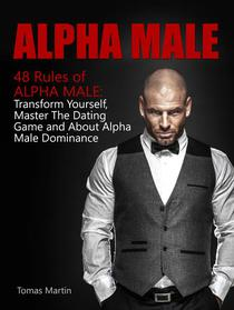 Alpha Male: 48 Rules of Alpha Male: Transform Yourself, Master The Dating Game and About Alpha Male Dominance