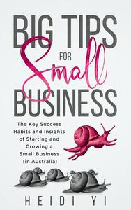 Big Tips For Small Business: The Key Success Habits and Insights of Starting and Growing a Small Business (in Australia)