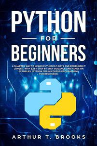 Python for Beginners. A Smarter Way to Learn Python in 5 Days and Remember it Longer. With Easy Step by Step Guidance and Hands on Examples. (Python Crash Course-Programming for Beginners)