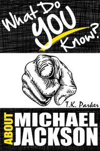 What Do You Know About Michael Jackson? The Unauthorized Trivia Quiz Game Book About Michael Jackson Facts