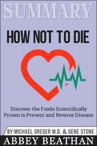 Summary of How Not to Die: Discover the Foods Scientifically Proven to Prevent and Reverse Disease by Michael Greger Md & Gene Stone
