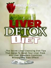 Liver Detox Diet: The Secret Liver Cleansing Diet Tips That Helps To Reset Your Liver From Any Liver Disorders Condition Without Any Side Effect!