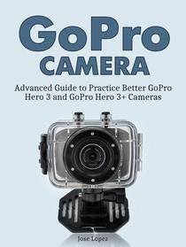 GoPro Camera: Advanced Guide to Practice Better GoPro Hero 3 and GoPro Hero 3+ Cameras