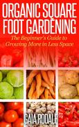 Organic Square Foot Gardening: The Beginner's Guide to Growing More in Less Space