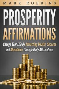 Prosperity Affirmations: Change Your Life by Attracting Wealth, Success and Abundance Through Daily Affirmations