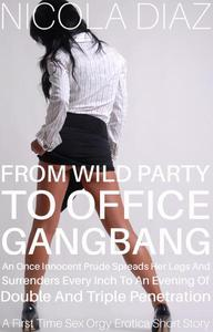 From Wild Party to Office Gangbang, an Once Innocent Prude Spreads her Legs and Surrenders Every Inch to an Evening of Double and Triple Penetration - A First Time Sex Orgy Erotica Short Story