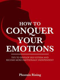 How to Conquer Your Emotions: Tips to Develop Self-esteem and Become More Emotionally Independent