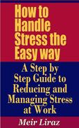 How to Handle Stress the Easy way: A Step by Step Guide to Reducing and Managing Stress at Work