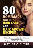 80 Homemade Natural Hair Care and Hair Growth Recipes: Hair Loss Treatment and Hair Growth Remedies (Natural Hair Care  Recipes for Hair Health and Hair Growth)