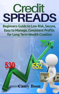 Credit Spreads:Beginners Guide to Low Risk, Secure, Easy to Manage, Consistent Profit for Long Term Wealth
