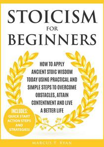 Stoicism for Beginners: How to Apply Ancient Stoic Wisdom Today using Practical and Simple Steps to Overcome Obstacles, Attain Contentment and Live a Better Life