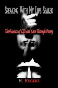 Speaking With My Lips Sealed: The Essence of Life and Love Through Poetry