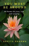 You Must Be Around- 80 Poems on Love, Life and Longing