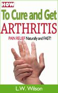 How to Cure and Get Arthritis Pain Relief Naturally and FAST