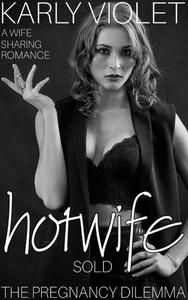 Hotwife: Sold - The Pregnancy Dilemma - A Wife Sharing Romance