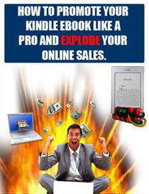 How To Promote Your Kindle Ebook Like A Pro And Explode Your Online Sales And Traffic.