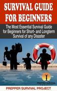 Survival Guide For Beginners: The Most Essential Survival Guide for Beginners for Short- and Longterm Survival of any Disaster