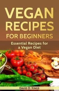 Vegan Recipes for Beginners: Essential Recipes for a Vegan Diet