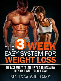 The 3 Week Easy System for Weight Loss: The Fast Secret to Lose Up to 2 Pounds a Day They Don't Want You to Know!